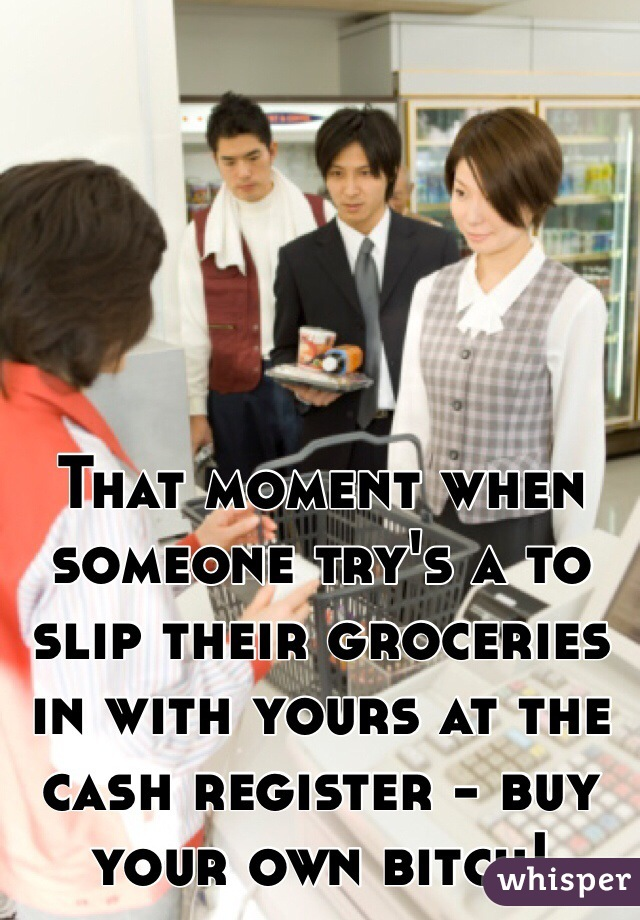 That moment when someone try's a to slip their groceries in with yours at the cash register - buy your own bitch!