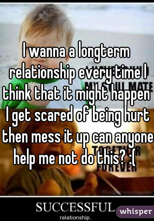 I wanna a longterm relationship every time I think that it might happen  I get scared of being hurt then mess it up can anyone help me not do this? :(