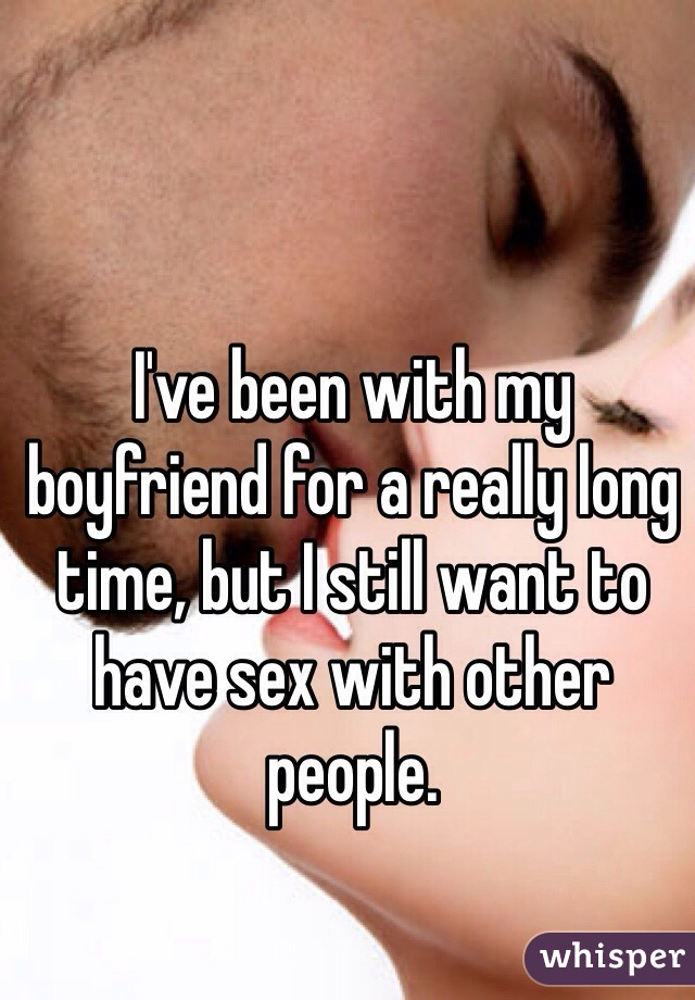I've been with my boyfriend for a really long time, but I still want to have sex with other people.