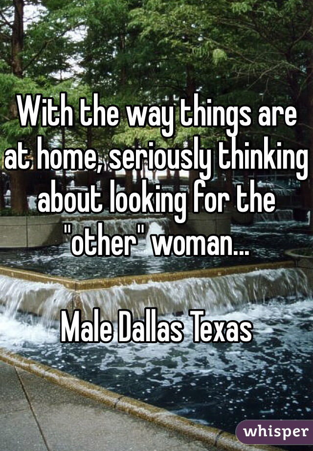 "With the way things are at home, seriously thinking about looking for the ""other"" woman...  Male Dallas Texas"