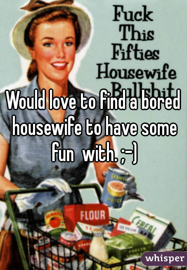Would love to find a bored housewife to have some fun  with. ;-)