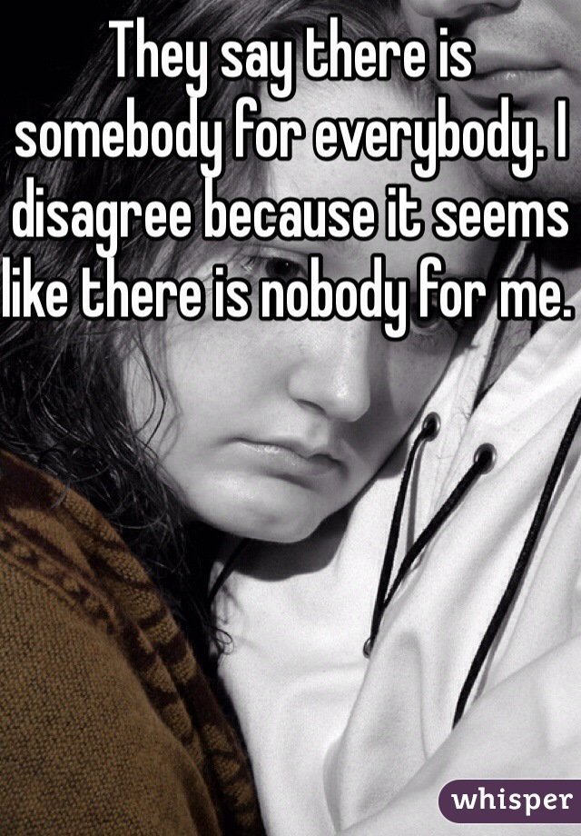 They say there is somebody for everybody. I disagree because it seems like there is nobody for me.