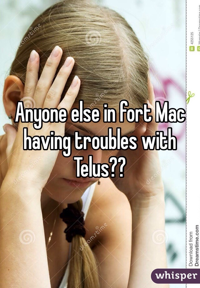 Anyone else in fort Mac having troubles with Telus??
