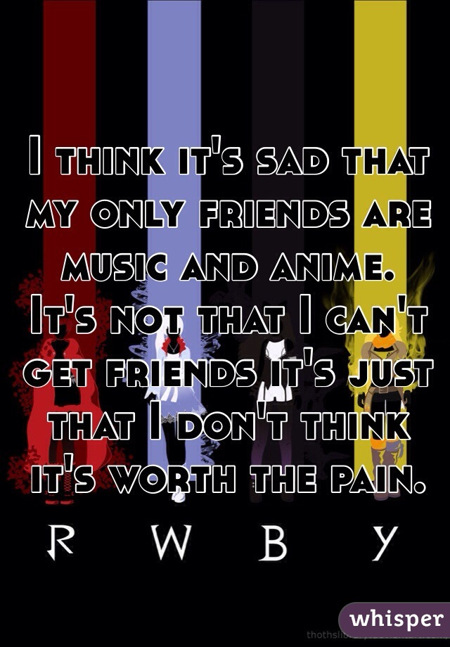 I think it's sad that my only friends are music and anime.  It's not that I can't get friends it's just that I don't think it's worth the pain.