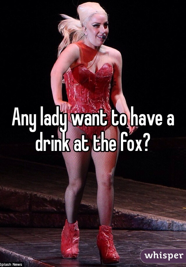 Any lady want to have a drink at the fox?