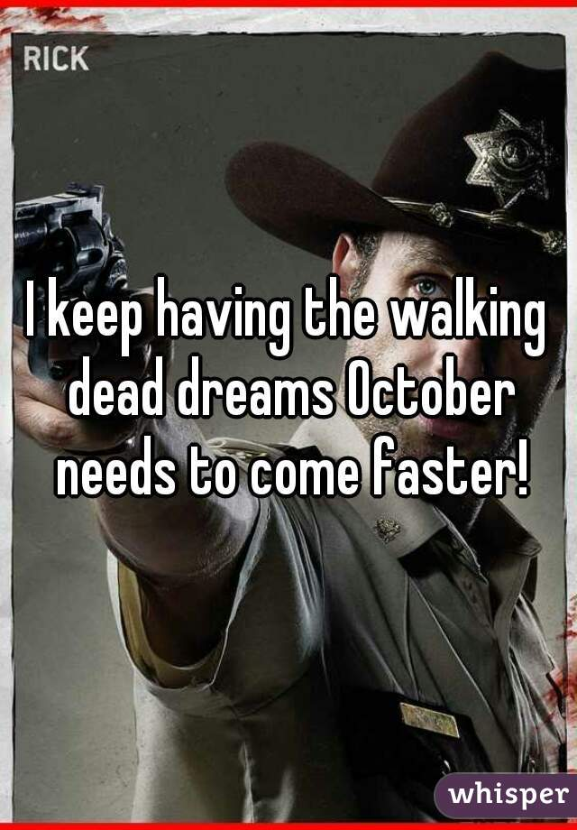 I keep having the walking dead dreams October needs to come faster!