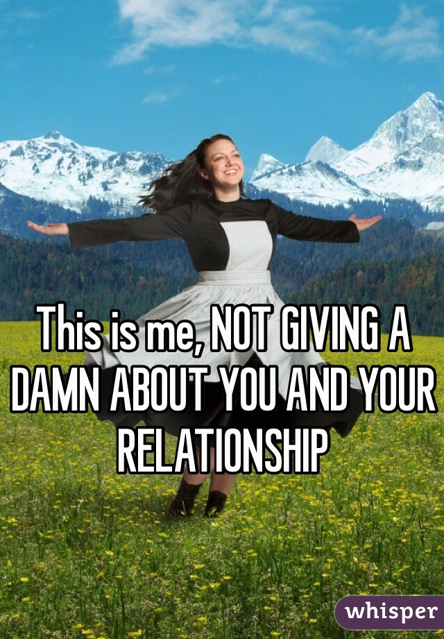 This is me, NOT GIVING A DAMN ABOUT YOU AND YOUR RELATIONSHIP