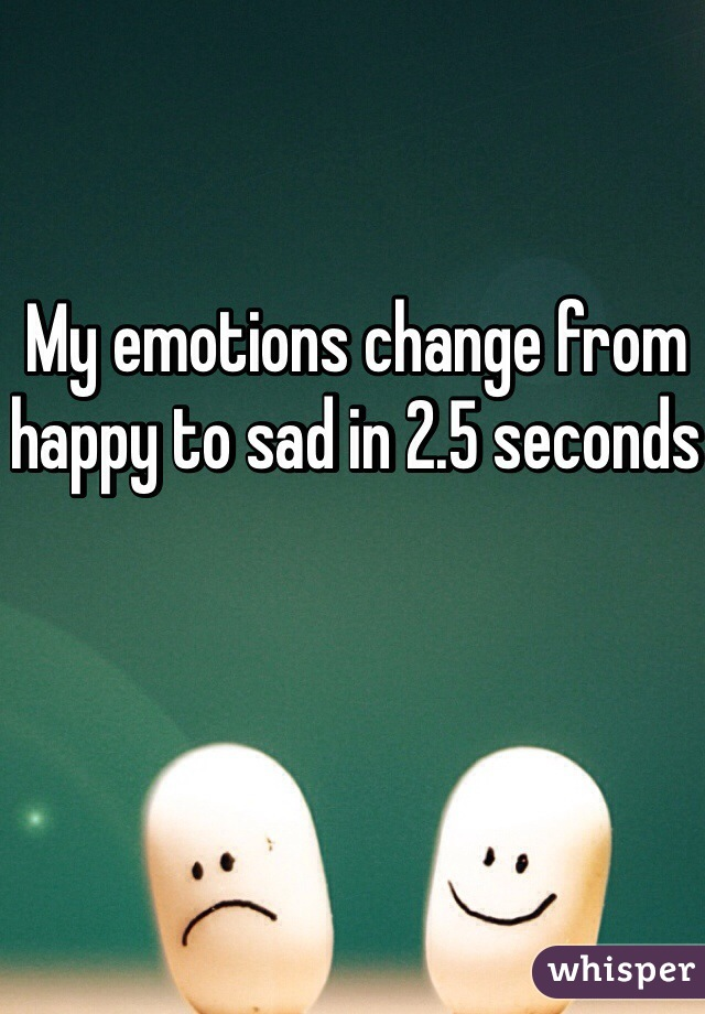 My emotions change from happy to sad in 2.5 seconds