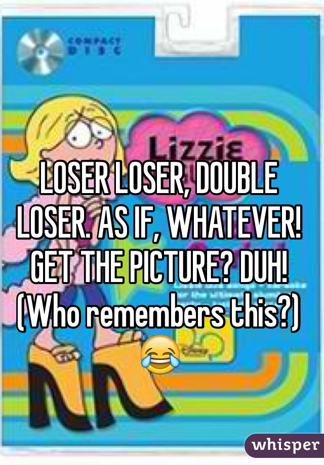 LOSER LOSER, DOUBLE LOSER. AS IF, WHATEVER! GET THE PICTURE? DUH!  (Who remembers this?) 😂