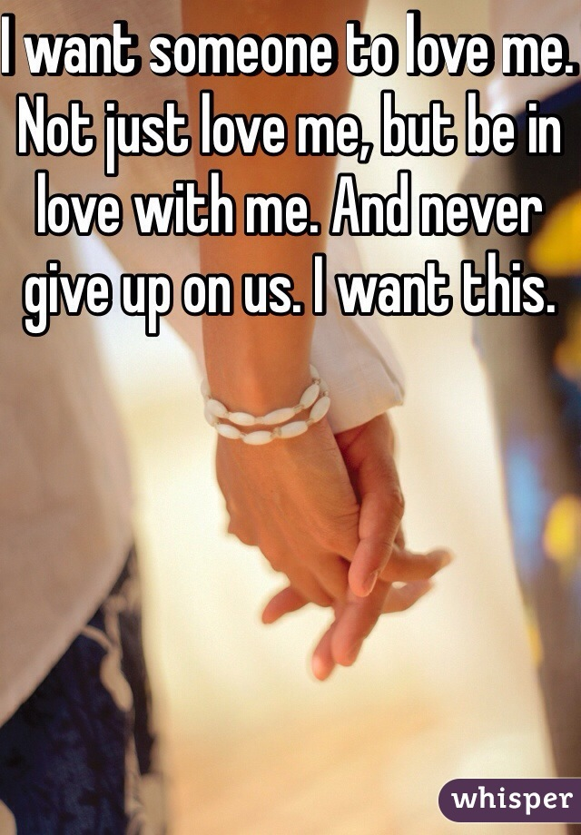 I want someone to love me. Not just love me, but be in love with me. And never give up on us. I want this.