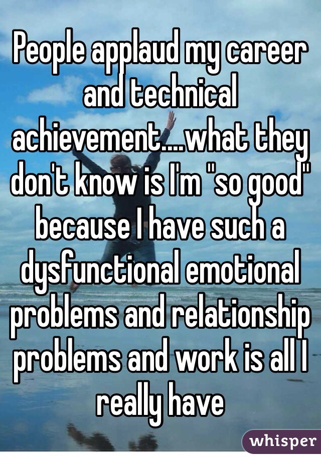 """People applaud my career and technical achievement....what they don't know is I'm """"so good"""" because I have such a dysfunctional emotional problems and relationship problems and work is all I really have"""