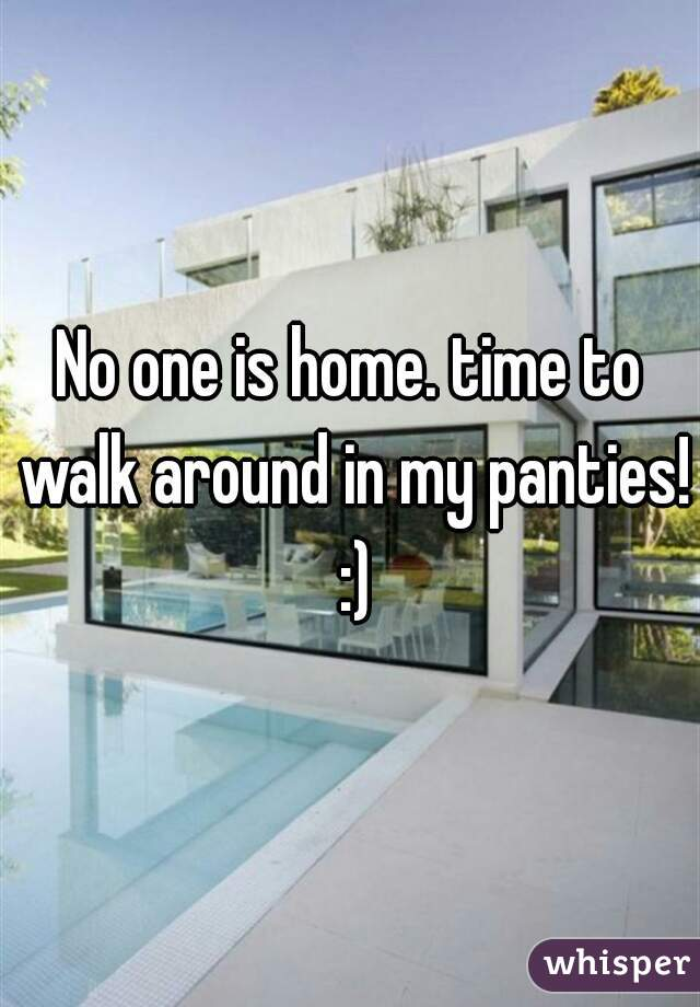 No one is home. time to walk around in my panties! :)
