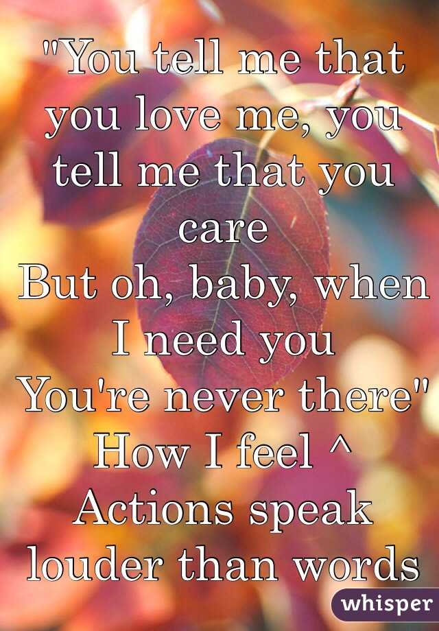 """""""You tell me that you love me, you tell me that you care But oh, baby, when I need you You're never there"""" How I feel ^ Actions speak louder than words"""