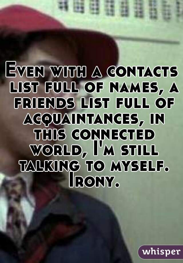 Even with a contacts list full of names, a friends list full of acquaintances, in this connected world, I'm still talking to myself. Irony.