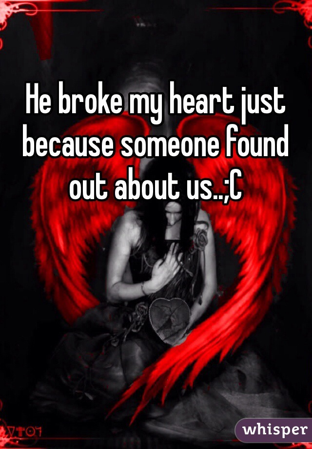 He broke my heart just because someone found out about us..;C