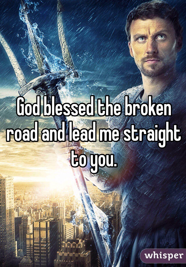 God blessed the broken road and lead me straight to you.