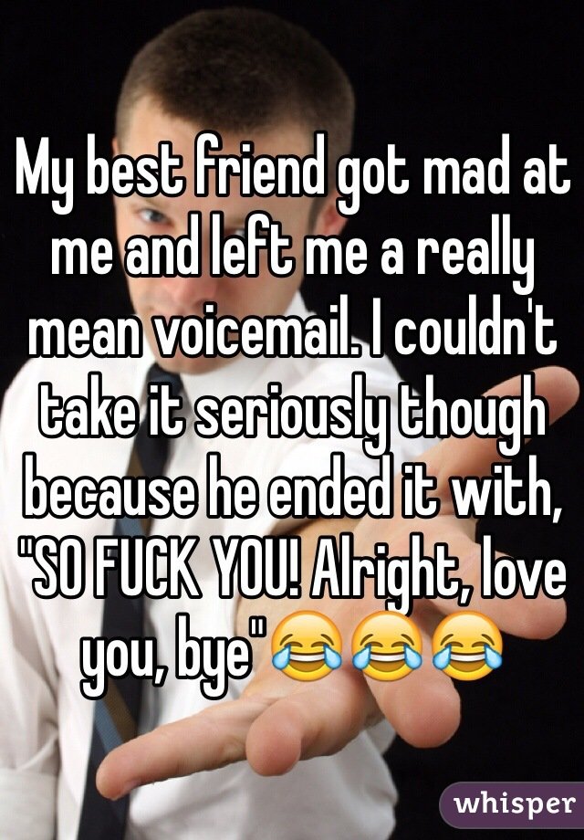 """My best friend got mad at me and left me a really mean voicemail. I couldn't take it seriously though because he ended it with, """"SO FUCK YOU! Alright, love you, bye""""😂😂😂"""