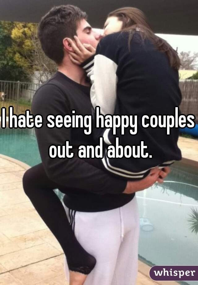 I hate seeing happy couples out and about.