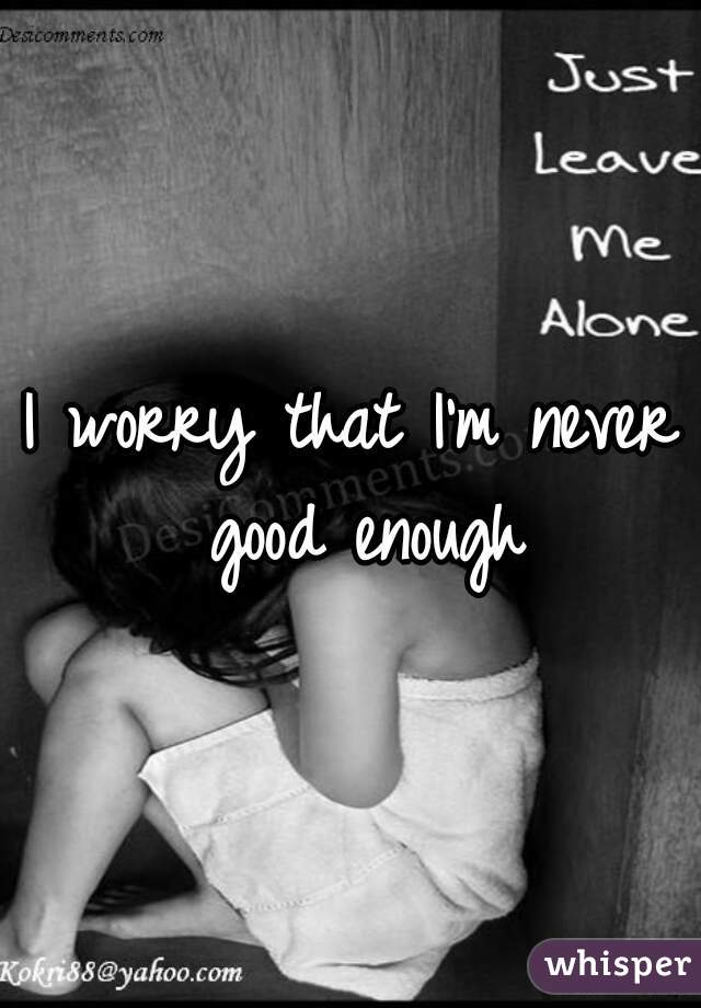 I worry that I'm never good enough