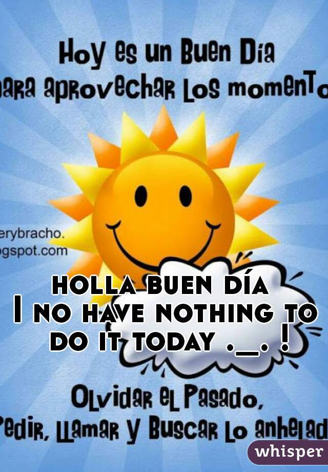 holla buen día  I no have nothing to do it today ._. !