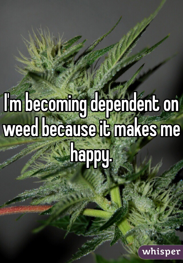 I'm becoming dependent on weed because it makes me happy.
