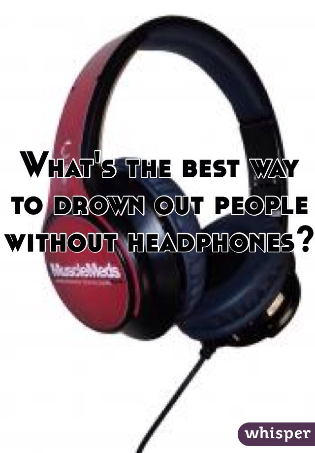 What's the best way to drown out people without headphones?