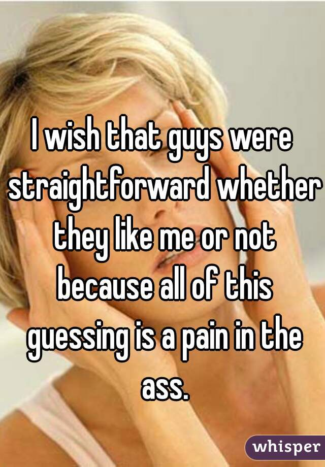 I wish that guys were straightforward whether they like me or not because all of this guessing is a pain in the ass.