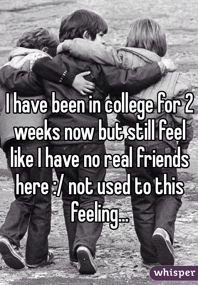 I have been in college for 2 weeks now but still feel like I have no real friends here :/ not used to this feeling...