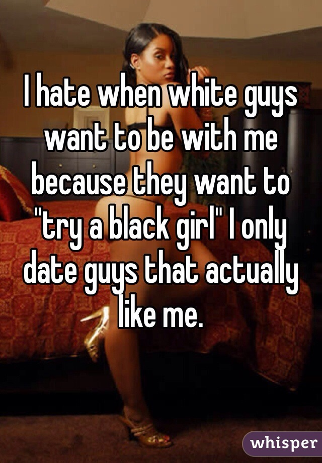 """I hate when white guys want to be with me because they want to """"try a black girl"""" I only date guys that actually like me."""