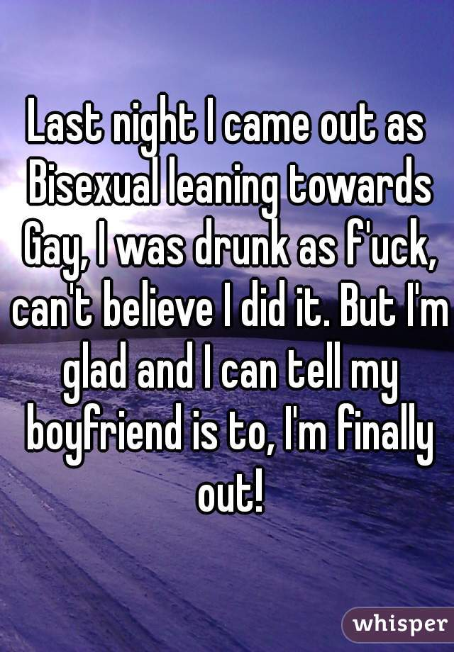 Last night I came out as Bisexual leaning towards Gay, I was drunk as f'uck, can't believe I did it. But I'm glad and I can tell my boyfriend is to, I'm finally out!
