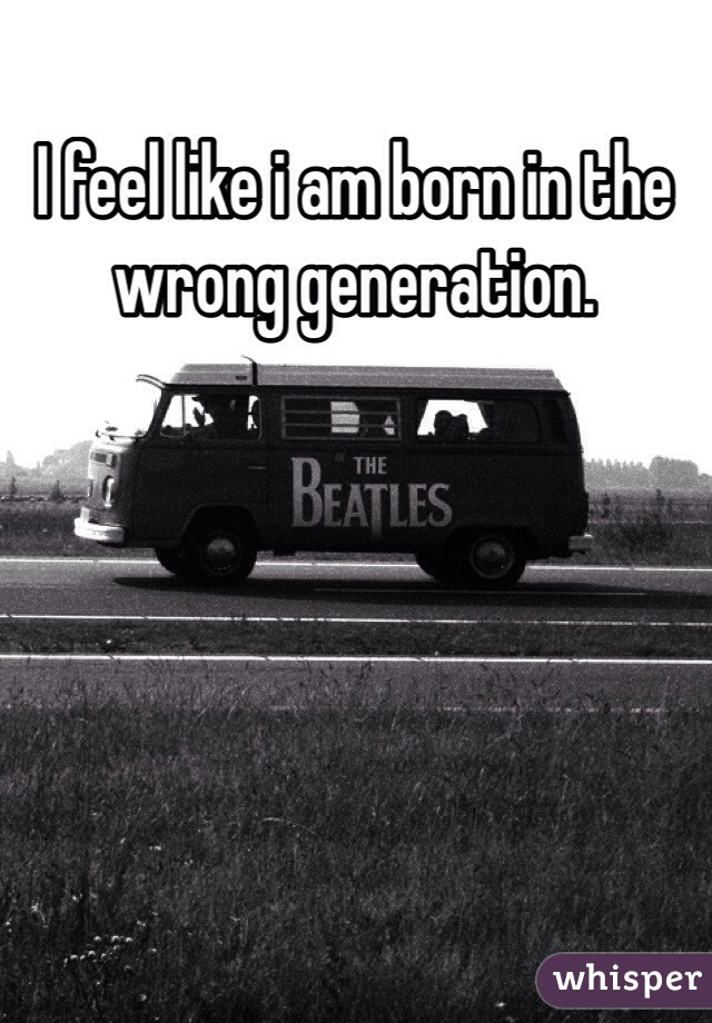 I feel like i am born in the wrong generation.