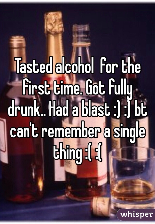Tasted alcohol  for the first time. Got fully drunk.. Had a blast :) :) bt can't remember a single thing :( :(