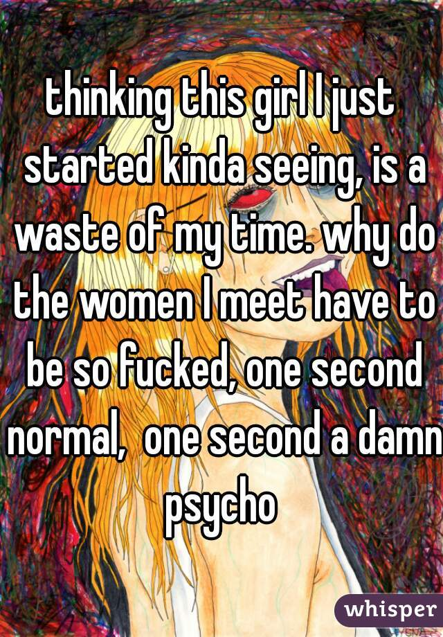 thinking this girl I just started kinda seeing, is a waste of my time. why do the women I meet have to be so fucked, one second normal,  one second a damn psycho