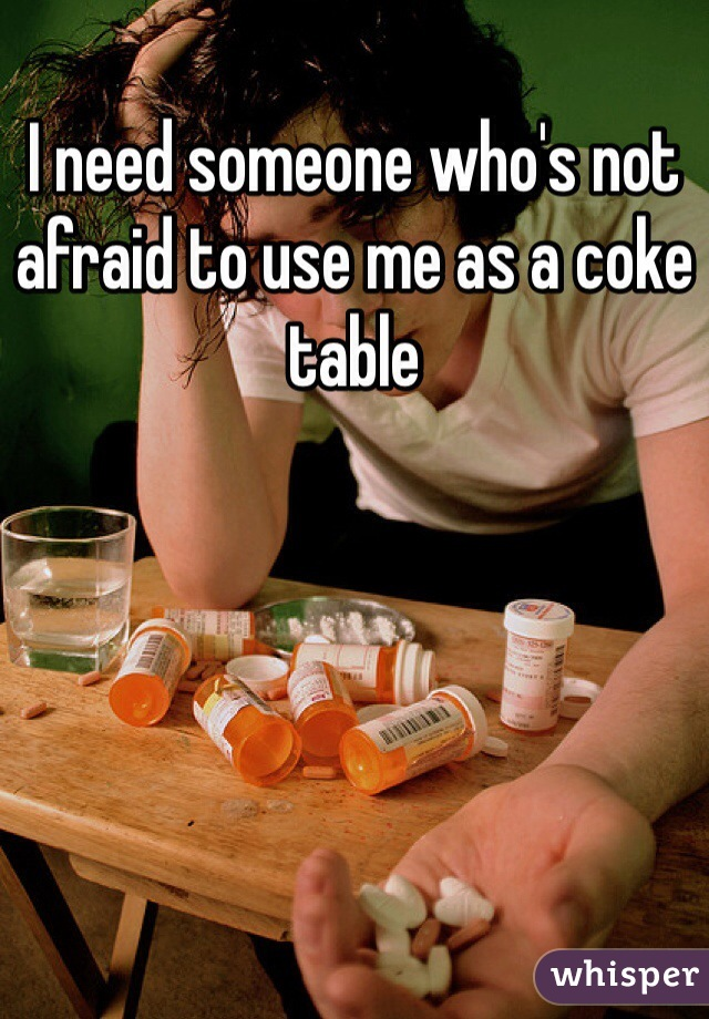 I need someone who's not afraid to use me as a coke table