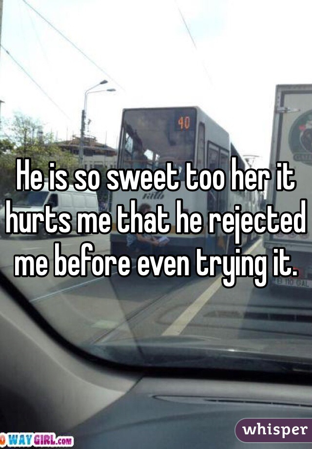 He is so sweet too her it hurts me that he rejected me before even trying it.