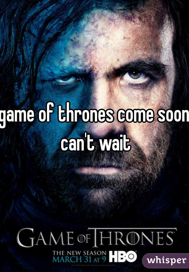 game of thrones come soon can't wait