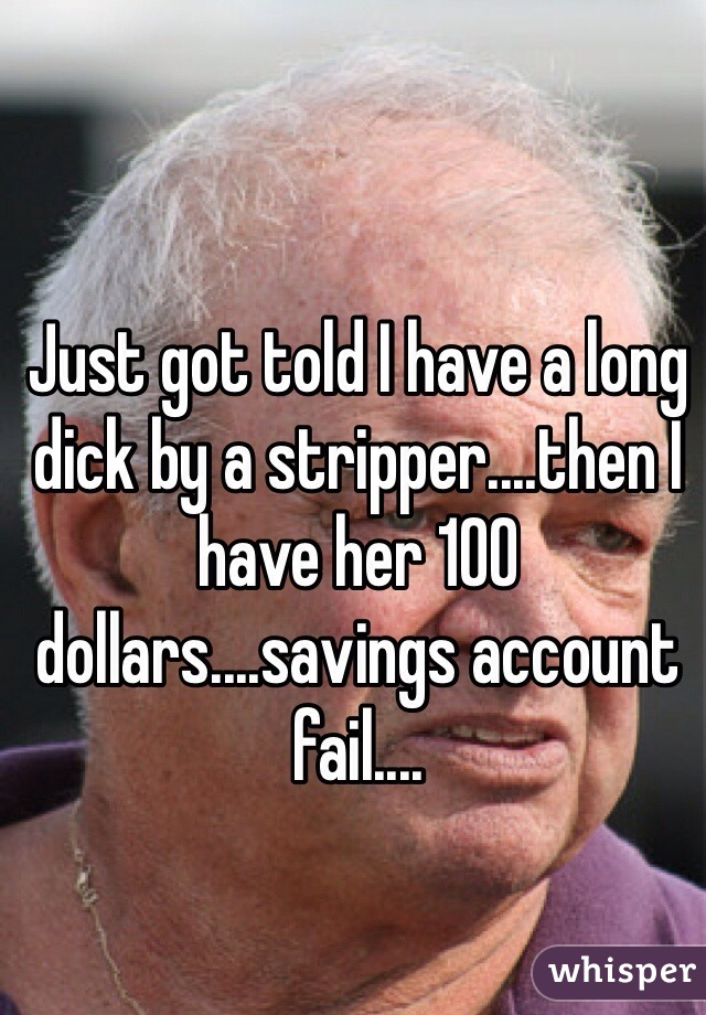 Just got told I have a long dick by a stripper....then I have her 100 dollars....savings account fail....