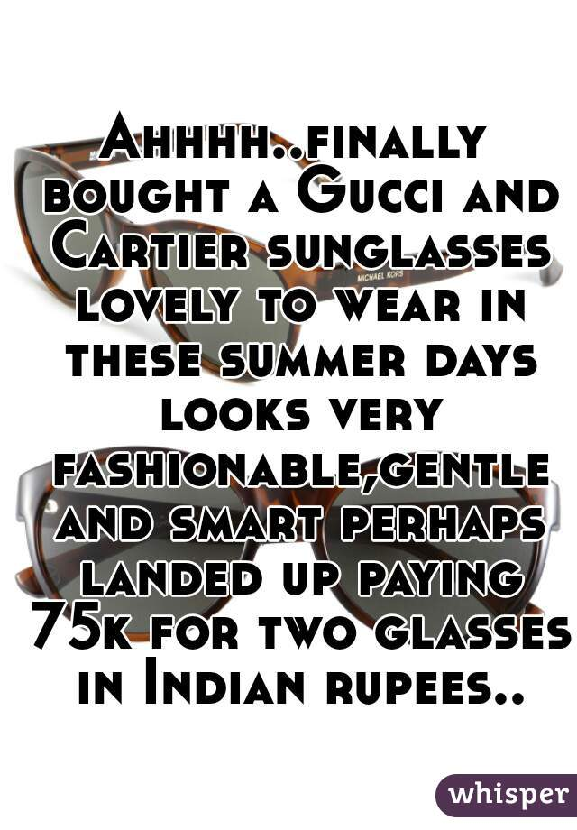 Ahhhh..finally bought a Gucci and Cartier sunglasses lovely to wear in these summer days looks very fashionable,gentle and smart perhaps landed up paying 75k for two glasses in Indian rupees..