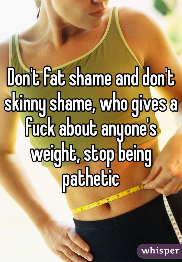 Don't fat shame and don't skinny shame, who gives a fuck about anyone's weight, stop being pathetic
