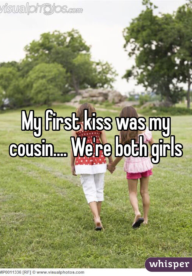 My first kiss was my cousin.... We're both girls