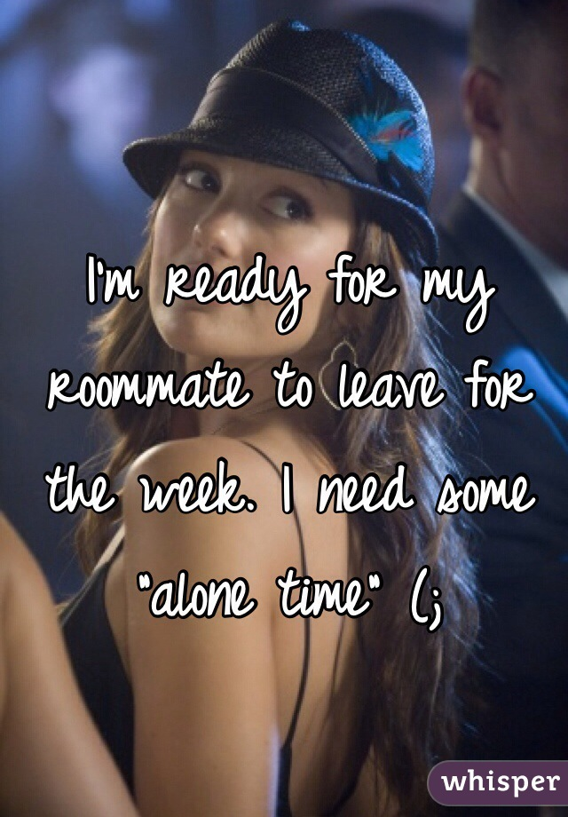 """I'm ready for my roommate to leave for the week. I need some """"alone time"""" (;"""