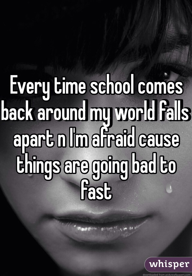 Every time school comes back around my world falls apart n I'm afraid cause things are going bad to fast