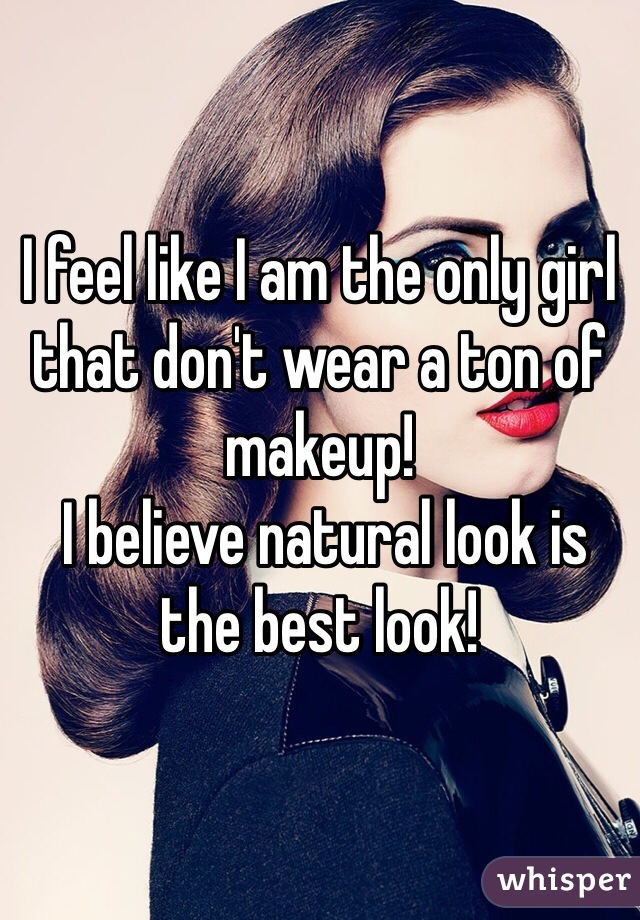 I feel like I am the only girl that don't wear a ton of makeup!  I believe natural look is the best look!