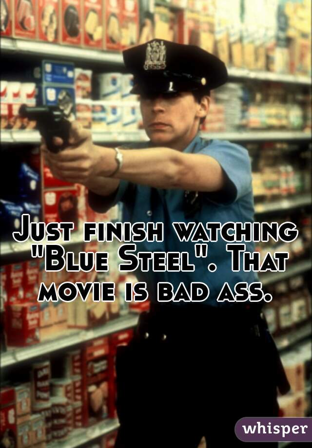 """Just finish watching """"Blue Steel"""". That movie is bad ass."""