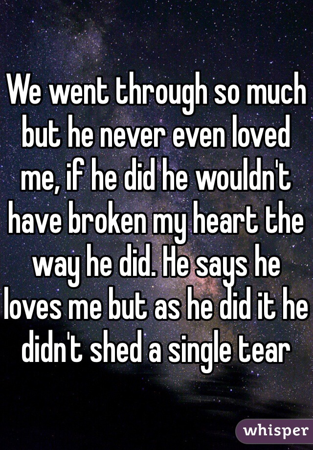We went through so much but he never even loved me, if he did he wouldn't have broken my heart the way he did. He says he loves me but as he did it he didn't shed a single tear