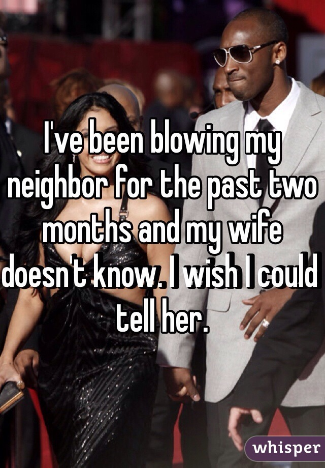 I've been blowing my neighbor for the past two months and my wife doesn't know. I wish I could tell her.