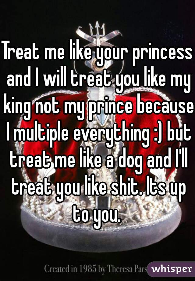 Treat me like your princess and I will treat you like my king not my prince because I multiple everything :) but treat me like a dog and I'll treat you like shit. Its up to you.