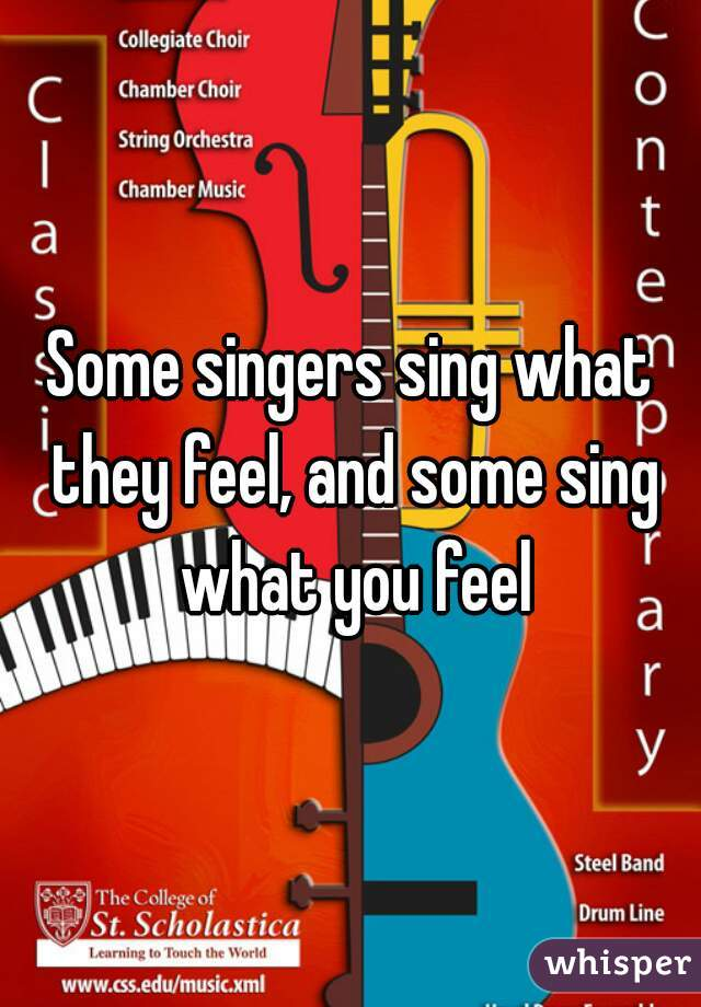 Some singers sing what they feel, and some sing what you feel