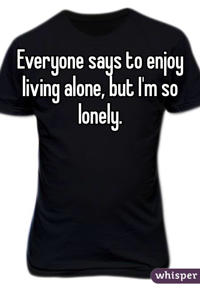 Everyone says to enjoy living alone, but I'm so lonely.