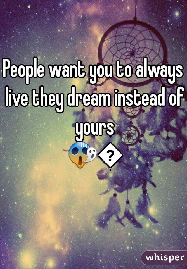 People want you to always live they dream instead of yours 😱😱